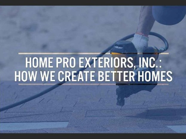 Home Pro Exteriors, Inc.: How We Create Better Homes